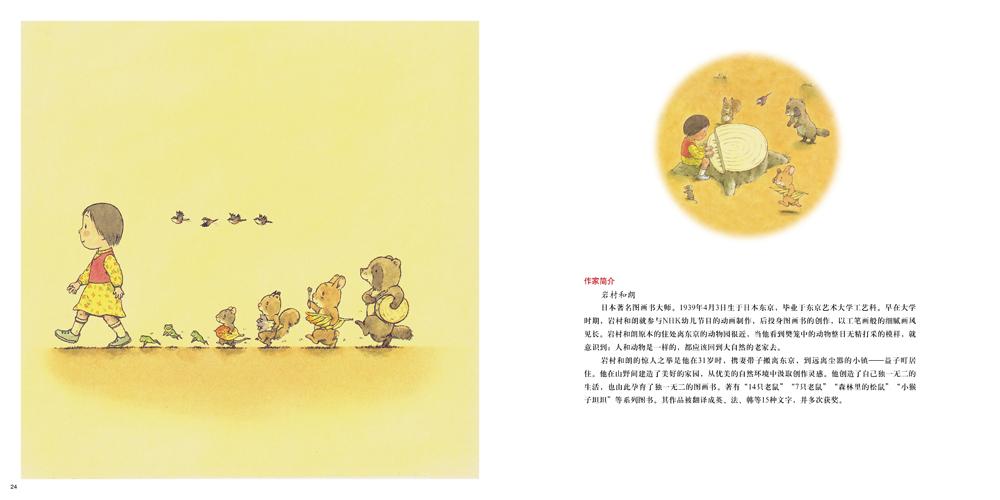 岩村和朗   日本著名图画书大师。1939年4月3日生于日本东京,毕业于东京艺术大学工艺科。早在大学时期,就参与NHK幼儿节目的动画制作,后投身图画书的创作,以工笔画般的细腻画风见长。岩村和朗原本的住处离东京的动物园很近,当他看到樊笼中的动物整日无精打采的模样,就意识到:人和动物是一样的,都应该回到大自然的老家去。岩村和朗的惊人之举是在他31岁时,携妻带子搬离东京,到远离尘嚣的小镇益子町居住。他在山野间建造了美好的家园,从优美的自然环境中汲取创作灵感。他创造了自己独一无二的生活,也由此孕育了独一无二的图